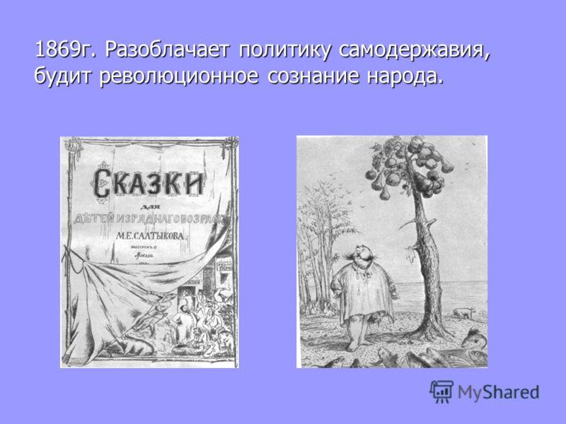 1869г. Разоблачает политику самодержавия, будит революционное сознание народа.