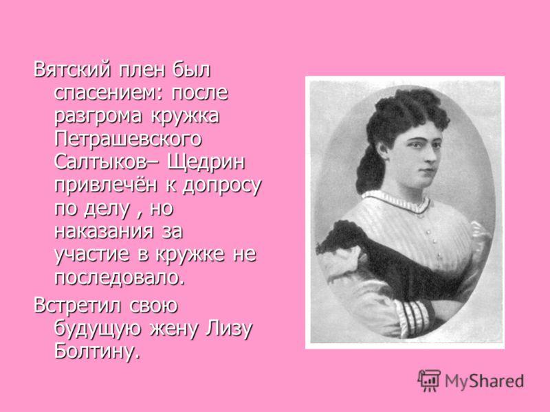 Вятский плен был спасением: после разгрома кружка Петрашевского Салтыков– Щедрин привлечён к допросу по делу, но наказания за участие в кружке не последовало. Встретил свою будущую жену Лизу Болтину.