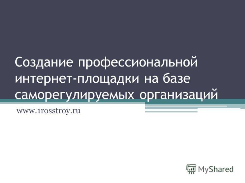 Создание профессиональной интернет-площадки на базе саморегулируемых организаций www.1rosstroy.ru