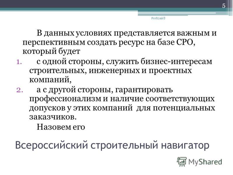 Всероссийский строительный навигатор В данных условиях представляется важным и перспективным создать ресурс на базе СРО, который будет 1.с одной стороны, служить бизнес-интересам строительных, инженерных и проектных компаний, 2.а с другой стороны, га