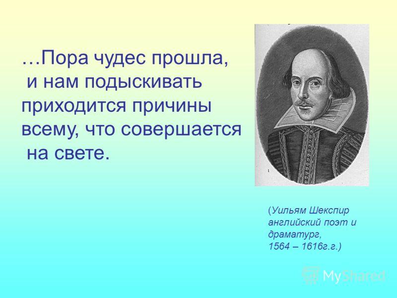 (Уильям Шекспир английский поэт и драматург, 1564 – 1616г.г.) …Пора чудес прошла, и нам подыскивать приходится причины всему, что совершается на свете.