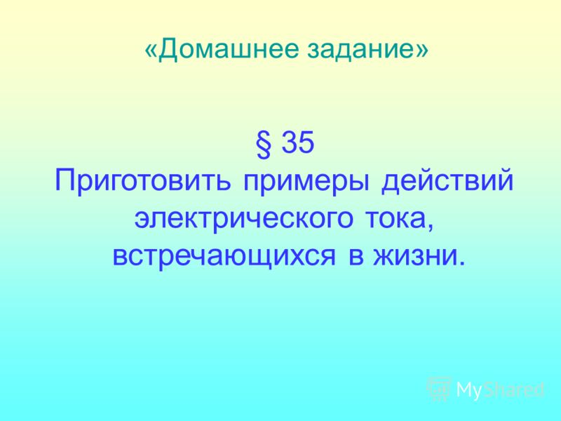 § 35 Приготовить примеры действий электрического тока, встречающихся в жизни. «Домашнее задание»