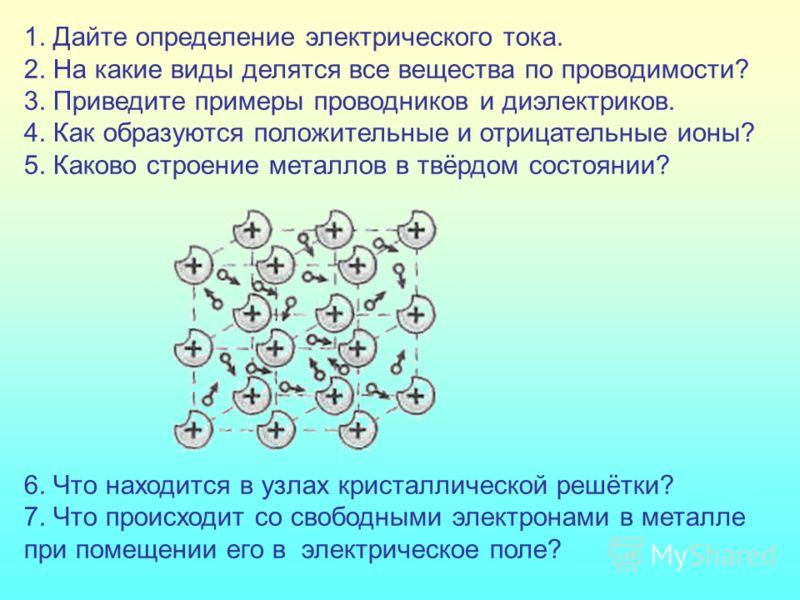 1. Дайте определение электрического тока. 2. На какие виды делятся все вещества по проводимости? 3. Приведите примеры проводников и диэлектриков. 4. Как образуются положительные и отрицательные ионы? 5. Каково строение металлов в твёрдом состоянии? 6