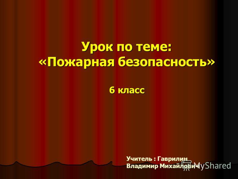 Урок по теме: «Пожарная безопасность» 6 класс Учитель : Гаврилин Владимир Михайлович