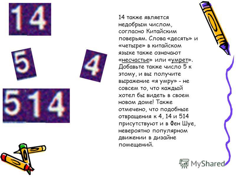 14 также является недобрым числом, согласно Китайским поверьям. Слова «десять» и «четыре» в китайском языке также означают «несчастье» или «умрет». Добавьте также число 5 к этому, и вы получите выражение «я умру» - не совсем то, что каждый хотел бы в