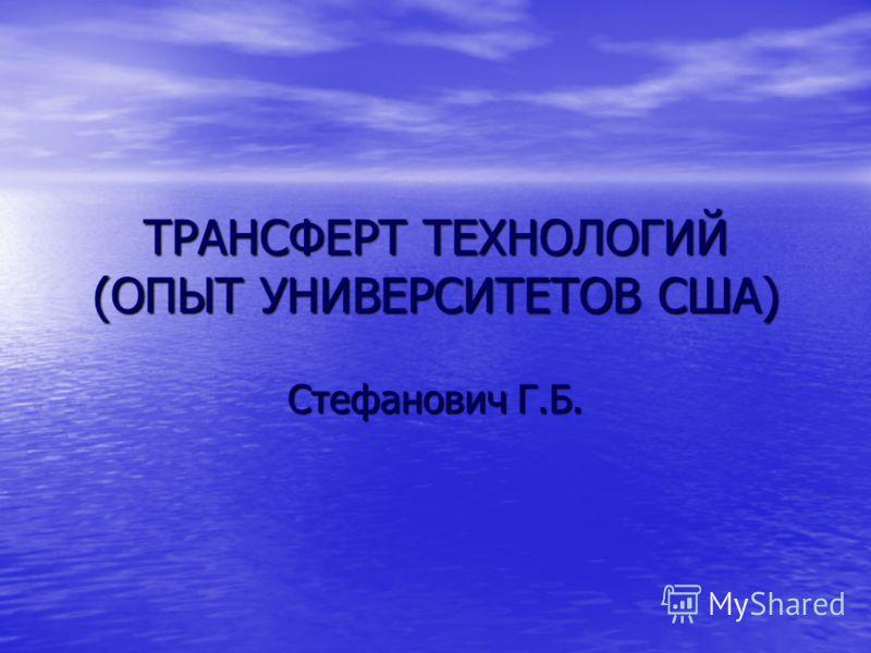 ТРАНСФЕРТ ТЕХНОЛОГИЙ (ОПЫТ УНИВЕРСИТЕТОВ США) Стефанович Г.Б.