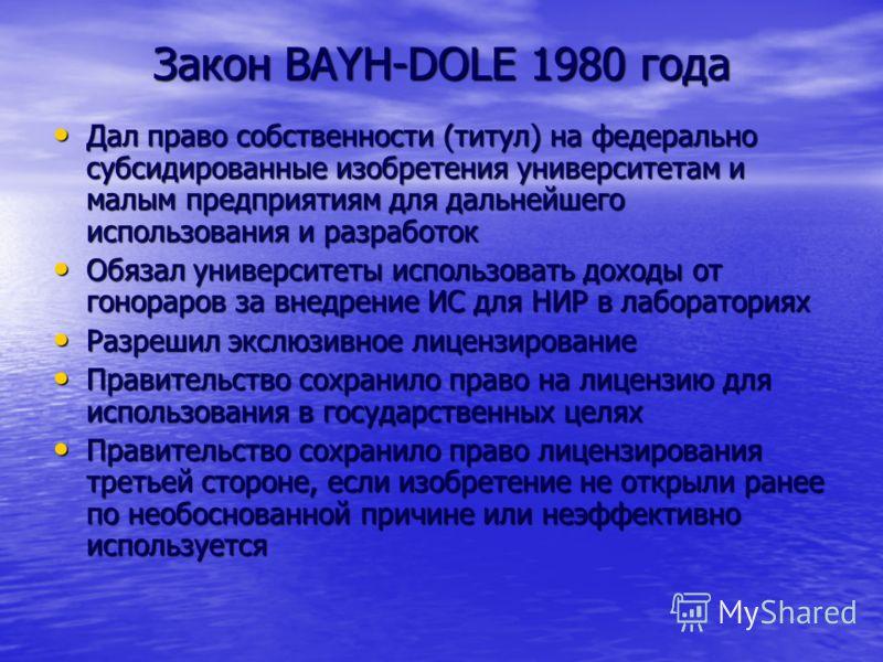 Закон BAYH-DOLE 1980 года Дал право собственности (титул) на федерально субсидированные изобретения университетам и малым предприятиям для дальнейшего использования и разработок Дал право собственности (титул) на федерально субсидированные изобретени