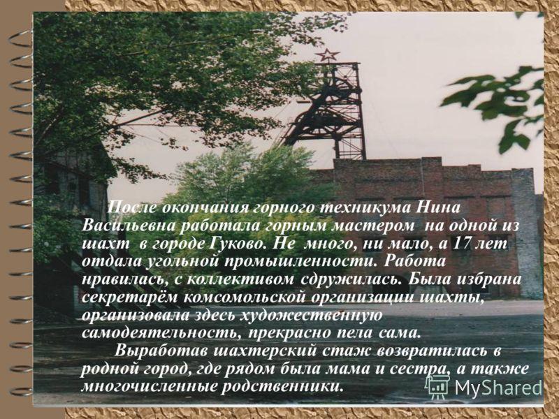 После окончания горного техникума Нина Васильевна работала горным мастером на одной из шахт в городе Гуково. Не много, ни мало, а 17 лет отдала угольной промышленности. Работа нравилась, с коллективом сдружилась. Была избрана секретарём комсомольской