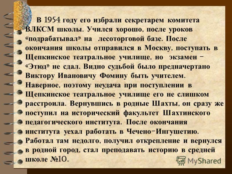 В 1954 году его избрали секретарем комитета ВЛКСМ школы. Учился хорошо, после уроков « подрабатывал » на лесоторговой базе. После окончания школы отправился в Москву, поступать в Щепкинское театральное училище, но экзамен - « Этюд » не сдал. Видно су