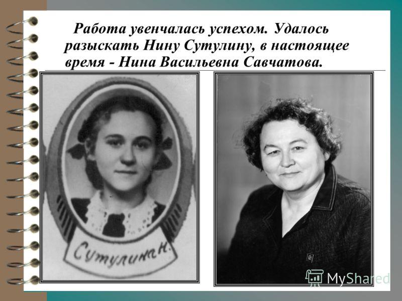 Работа увенчалась успехом. Удалось разыскать Нину Сутулину, в настоящее время - Нина Васильевна Савчатова.