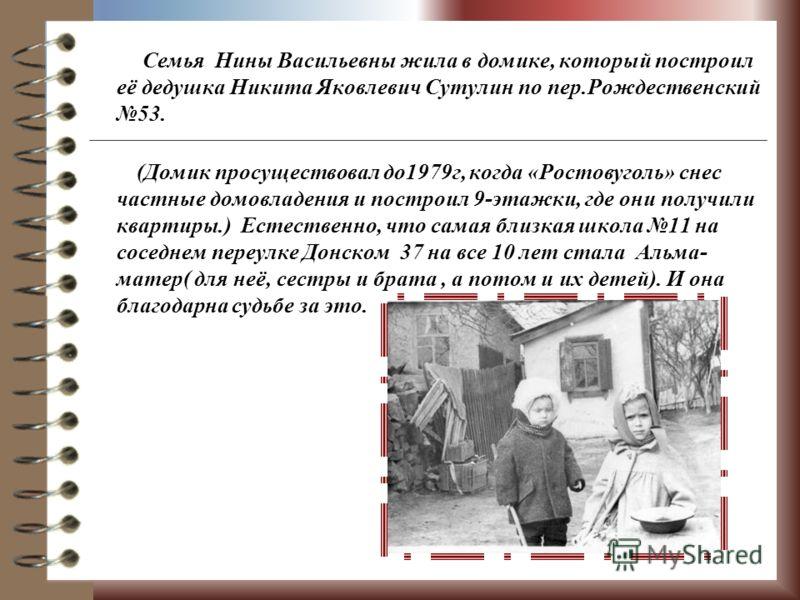 Семья Нины Васильевны жила в домике, который построил её дедушка Никита Яковлевич Сутулин по пер.Рождественский 53. (Домик просуществовал до1979г, когда «Ростовуголь» снес частные домовладения и построил 9-этажки, где они получили квартиры.) Естестве