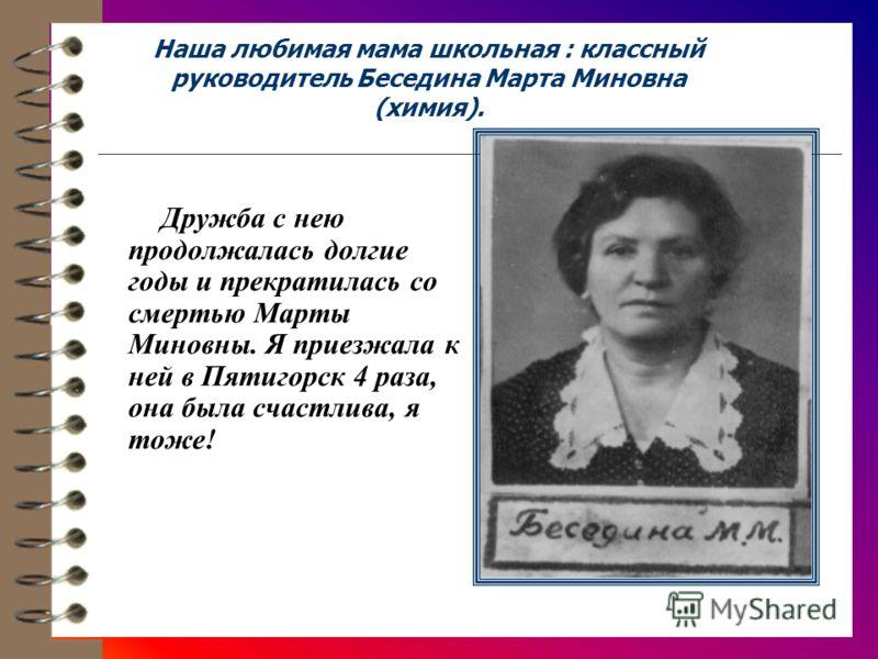 Наша любимая мама школьная : классный руководитель Беседина Марта Миновна (химия). Дружба с нею продолжалась долгие годы и прекратилась со смертью Марты Миновны. Я приезжала к ней в Пятигорск 4 раза, она была счастлива, я тоже!