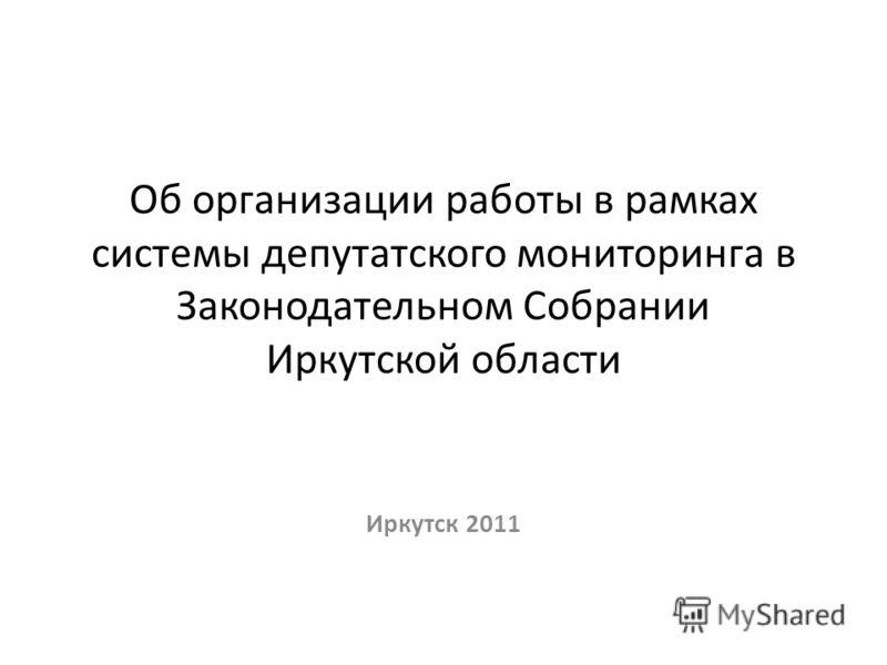Об организации работы в рамках системы депутатского мониторинга в Законодательном Собрании Иркутской области Иркутск 2011