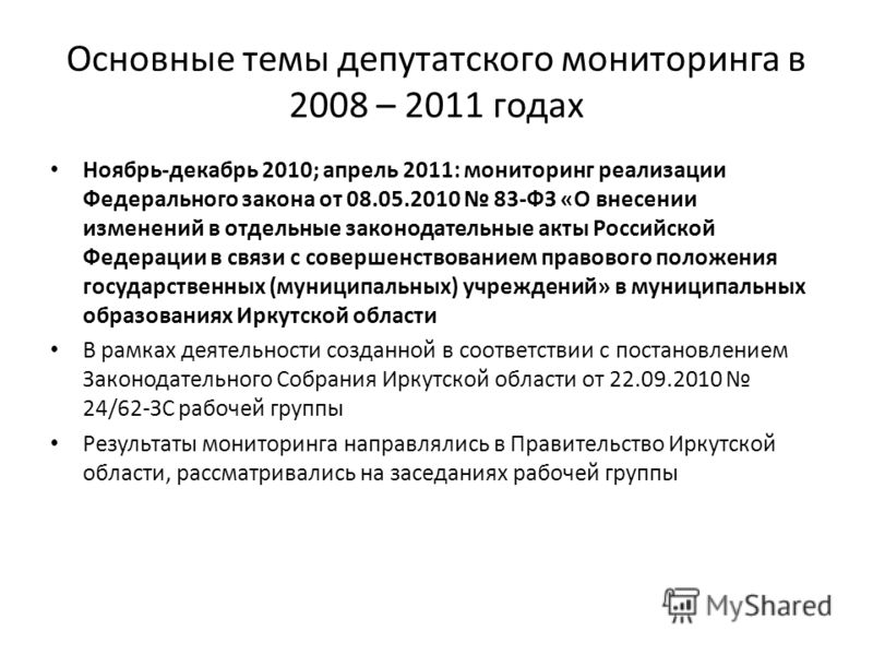 Основные темы депутатского мониторинга в 2008 – 2011 годах Ноябрь-декабрь 2010; апрель 2011: мониторинг реализации Федерального закона от 08.05.2010 83-ФЗ «О внесении изменений в отдельные законодательные акты Российской Федерации в связи с совершенс