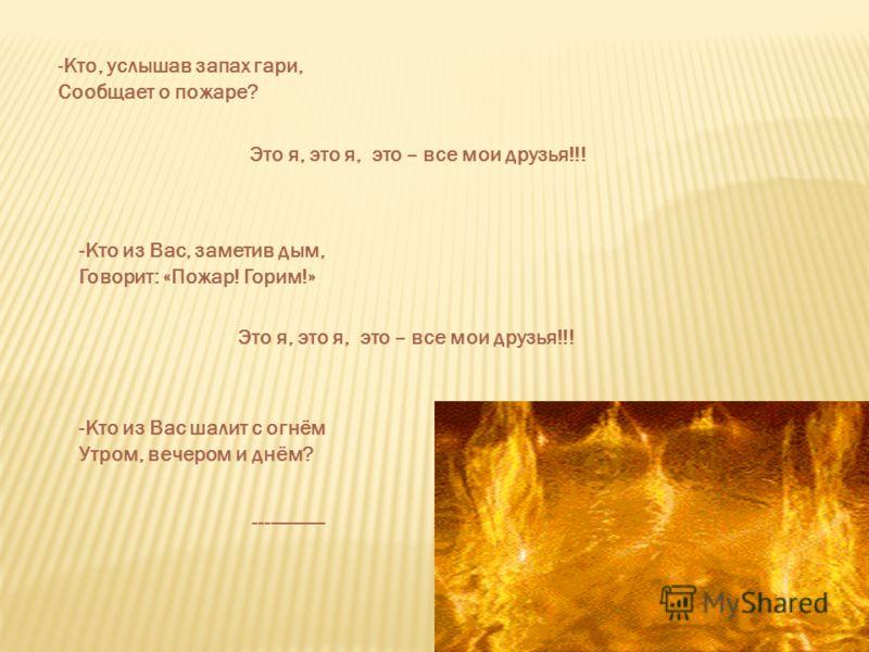 -Кто, услышав запах гари, Сообщает о пожаре? Это я, это я, это – все мои друзья!!! -Кто из Вас, заметив дым, Говорит: «Пожар! Горим!» Это я, это я, это – все мои друзья!!! -Кто из Вас шалит с огнём Утром, вечером и днём? -------------