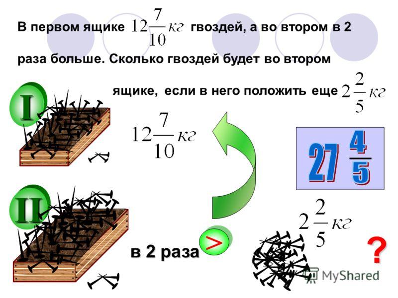I В первом ящике гвоздей, а во втором в 2 раза больше. Сколько гвоздей будет во втором ящике, если в него положить еще II > > в 2 раза ?