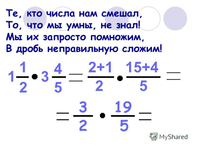 Те, кто числа нам смешал, То, что мы умны, не знал! Мы их запросто помножим, В дробь неправильную сложим! 2 1 5 4 13 2 2+1 5 15+4 2 3 5 19
