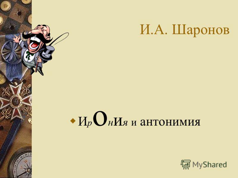 И.А. Шаронов И р о н и я и антонимия