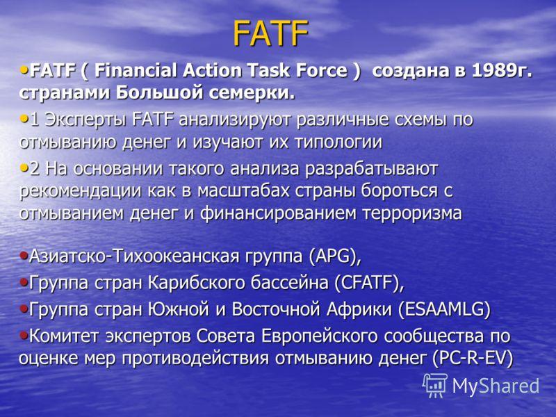 FATF FATF ( Financial Action Task Force ) создана в 1989г. странами Большой семерки. FATF ( Financial Action Task Force ) создана в 1989г. странами Большой семерки. 1 Эксперты FATF анализируют различные схемы по отмыванию денег и изучают их типологии