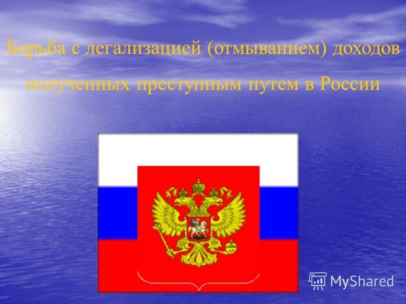Борьба с легализацией (отмыванием) доходов полученных преступным путем в России