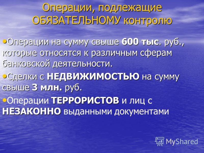 Операции, подлежащие ОБЯЗАТЕЛЬНОМУ контролю Операции на сумму свыше 600 тыс. руб., которые относятся к различным сферам банковской деятельности. Операции на сумму свыше 600 тыс. руб., которые относятся к различным сферам банковской деятельности. Сдел