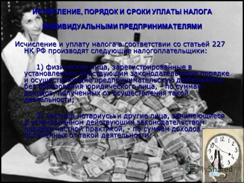 ИСЧИСЛЕНИЕ, ПОРЯДОК И СРОКИ УПЛАТЫ НАЛОГА ИНДИВИДУАЛЬНЫМИ ПРЕДПРИНИМАТЕЛЯМИ Исчисление и уплату налога в соответствии со статьей 227 НК РФ производят следующие налогоплательщики: 1) физические лица, зарегистрированные в установленном действующим зако