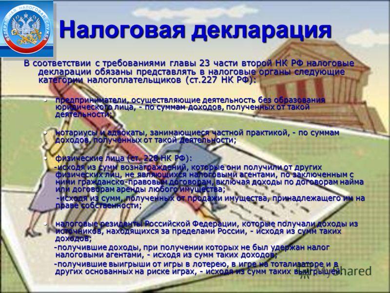 Налоговая декларация В соответствии с требованиями главы 23 части второй НК РФ налоговые декларации обязаны представлять в налоговые органы следующие категории налогоплательщиков (ст.227 НК РФ): предприниматели, осуществляющие деятельность без образо