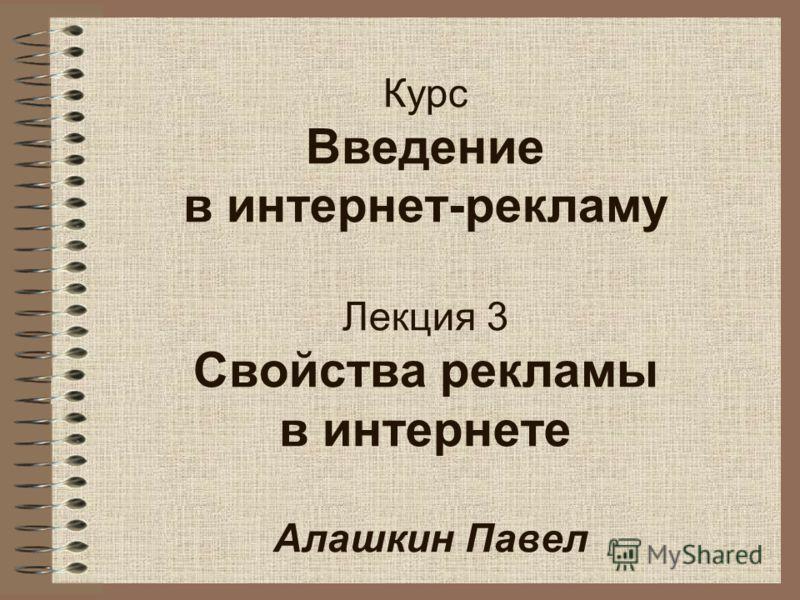 Курс Введение в интернет-рекламу Лекция 3 Свойства рекламы в интернете Алашкин Павел