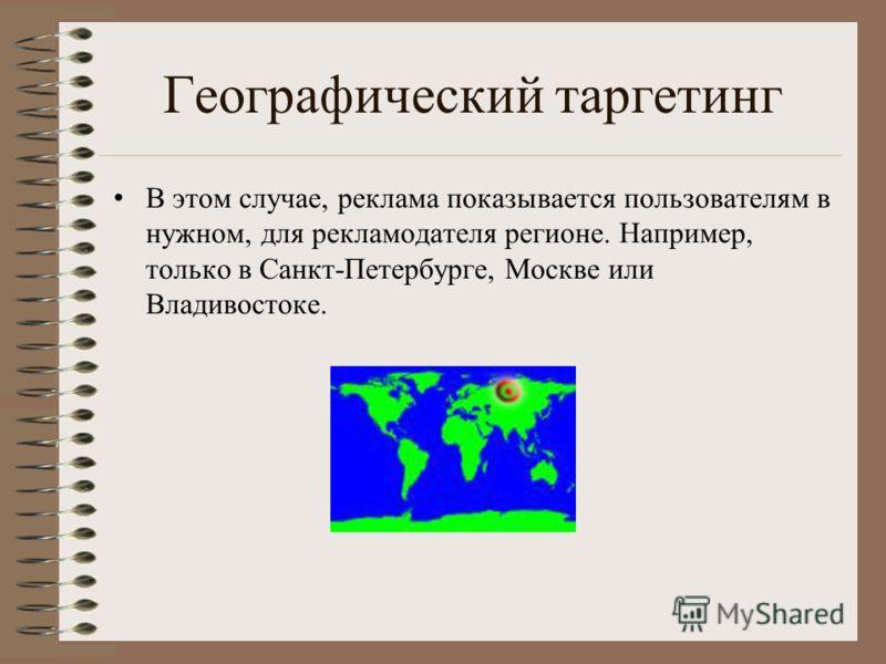 Географический таргетинг В этом случае, реклама показывается пользователям в нужном, для рекламодателя регионе. Например, только в Санкт-Петербурге, Москве или Владивостоке.