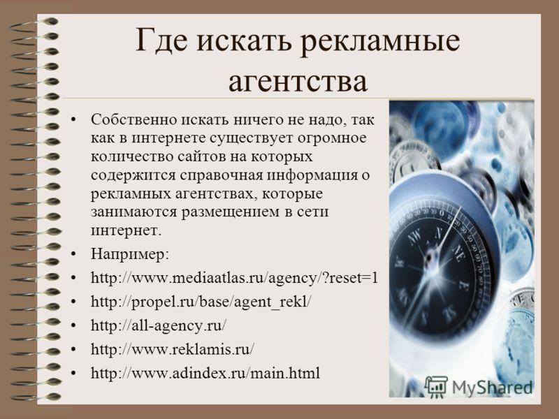 Где искать рекламные агентства Собственно искать ничего не надо, так как в интернете существует огромное количество сайтов на которых содержится справочная информация о рекламных агентствах, которые занимаются размещением в сети интернет. Например: h
