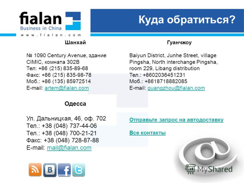Куда обратиться? Шанхай 1090 Century Avenue, здание CIMIC, комната 302B Тел: +86 (215) 835-89-68 Факс: +86 (215) 835-98-78 Моб.: +86 (135) 85972514 E-mail: artem@fialan.comartem@fialan.com Гуанчжоу Baiyun District, Junhe Street, village Pingsha, Nort