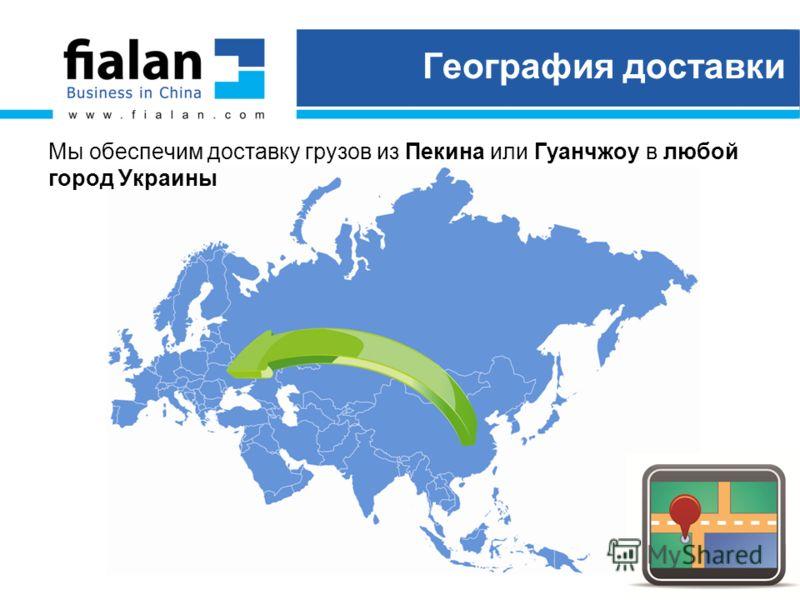 География доставки Мы обеспечим доставку грузов из Пекина или Гуанчжоу в любой город Украины