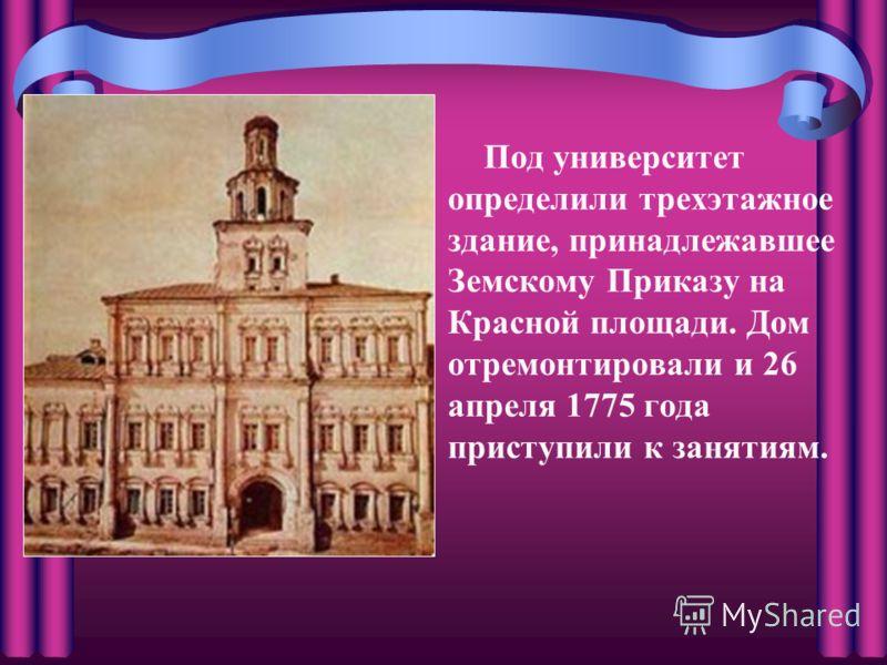 Под университет определили трехэтажное здание, принадлежавшее Земскому Приказу на Красной площади. Дом отремонтировали и 26 апреля 1775 года приступили к занятиям.