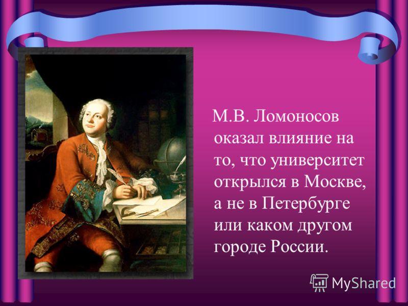М.В. Ломоносов оказал влияние на то, что университет открылся в Москве, а не в Петербурге или каком другом городе России.