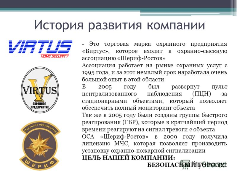 История развития компании - Это торговая марка охранного предприятия «Виртус», которое входит в охранно-сыскную ассоциацию «Шериф-Ростов» Ассоциация работает на рынке охранных услуг с 1995 года, и за этот немалый срок наработала очень большой опыт в