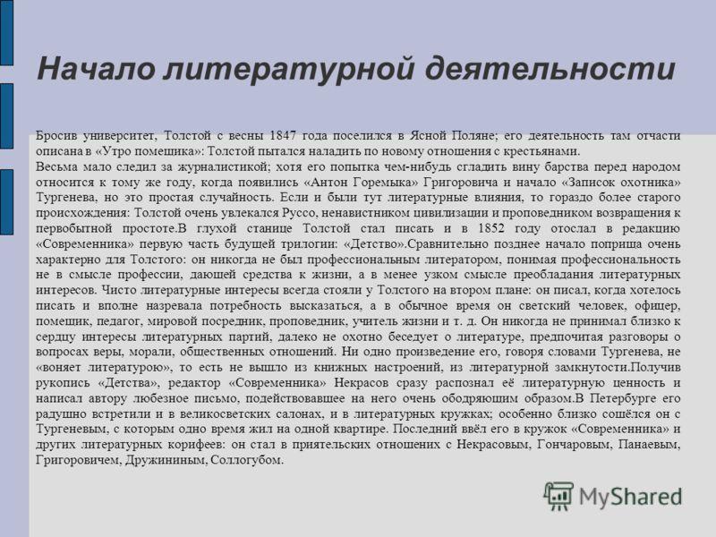 Начало литературной деятельности Бросив университет, Толстой с весны 1847 года поселился в Ясной Поляне; его деятельность там отчасти описана в «Утро помещика»: Толстой пытался наладить по новому отношения с крестьянами. Весьма мало следил за журнали