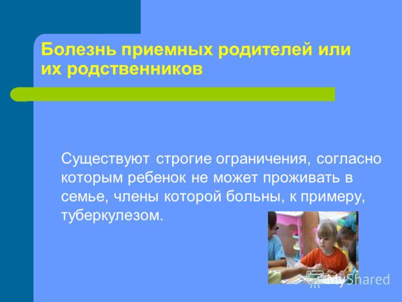 Болезнь приемных родителей или их родственников Существуют строгие ограничения, согласно которым ребенок не может проживать в семье, члены которой больны, к примеру, туберкулезом.