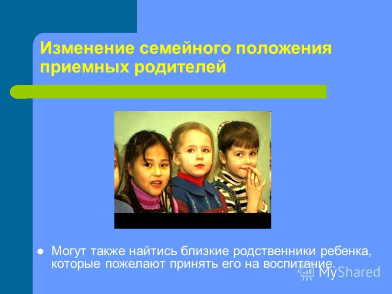 Изменение семейного положения приемных родителей Могут также найтись близкие родственники ребенка, которые пожелают принять его на воспитание.
