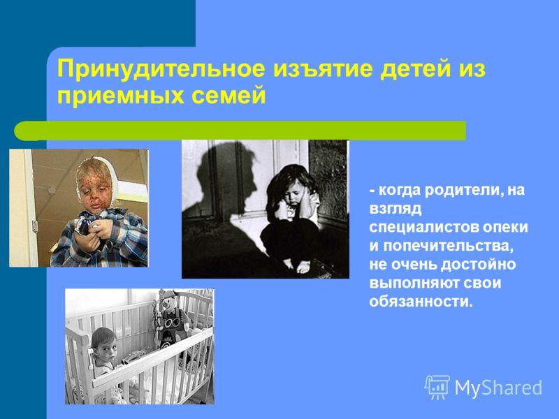 Принудительное изъятие детей из приемных семей - когда родители, на взгляд специалистов опеки и попечительства, не очень достойно выполняют свои обязанности.