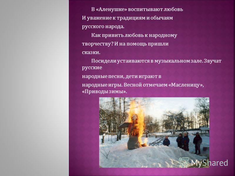 В «Аленушке» воспитывают любовь И уважение к традициям и обычаям русского народа. Как привить любовь к народному творчеству? И на помощь пришли сказки. Посидели устаиваются в музыкальном зале. Звучат русские народные песни, дети играют в народные игр