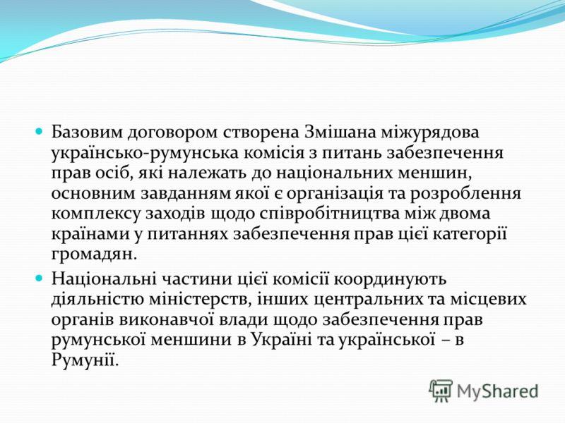 Базовим договором створена Змішана міжурядова українсько-румунська комісія з питань забезпечення прав осіб, які належать до національних меншин, основним завданням якої є організація та розроблення комплексу заходів щодо співробітництва між двома кра