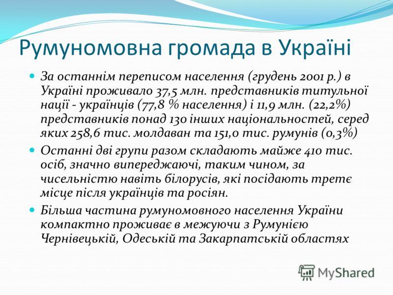 Румуномовна громада в Україні За останнім переписом населення (грудень 2001 р.) в Україні проживало 37,5 млн. представників титульної нації - українців (77,8 % населення) і 11,9 млн. (22,2%) представників понад 130 інших національностей, серед яких 2