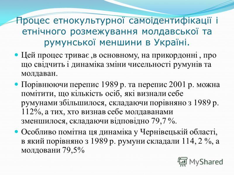 Процес етнокультурної самоідентифікації і етнічного розмежування молдавської та румунської меншини в Україні. Цей процес триває,в основному, на прикордонні, про що свідчить і динаміка зміни чисельності румунів та молдаван. Порівнюючи перепис 1989 р.