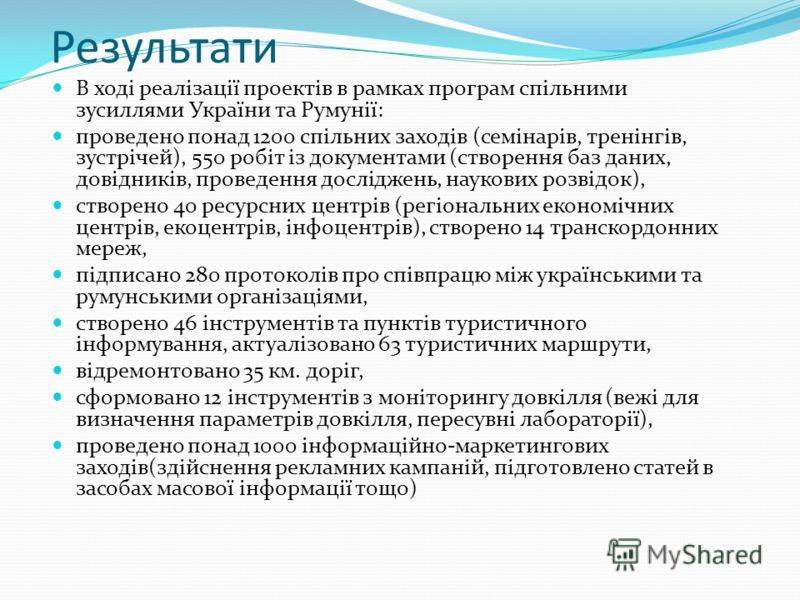 Результати В ході реалізації проектів в рамках програм спільними зусиллями України та Румунії: проведено понад 1200 спільних заходів (семінарів, тренінгів, зустрічей), 550 робіт із документами (створення баз даних, довідників, проведення досліджень,