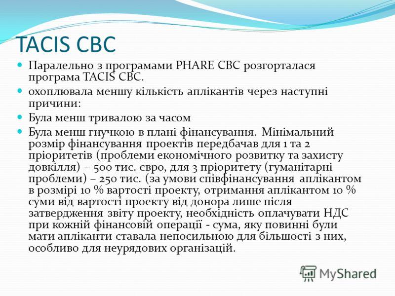 TACIS CBC Паралельно з програмами PHARE CBC розгорталася програма TACIS CBC. охоплювала меншу кількість аплікантів через наступні причини: Була менш тривалою за часом Була менш гнучкою в плані фінансування. Мінімальний розмір фінансування проектів пе