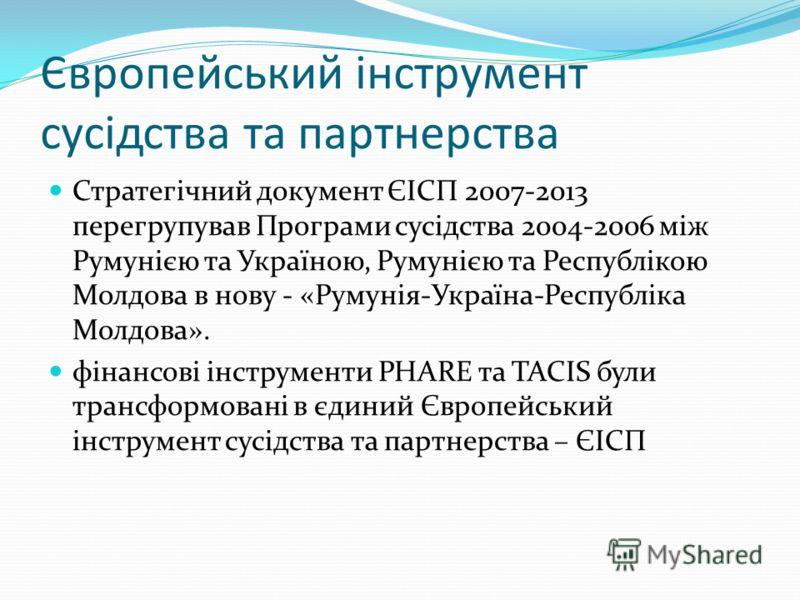 Європейський інструмент сусідства та партнерства Стратегічний документ ЄІСП 2007-2013 перегрупував Програми сусідства 2004-2006 між Румунією та Україною, Румунією та Республікою Молдова в нову - «Румунія-Україна-Республіка Молдова». фінансові інструм