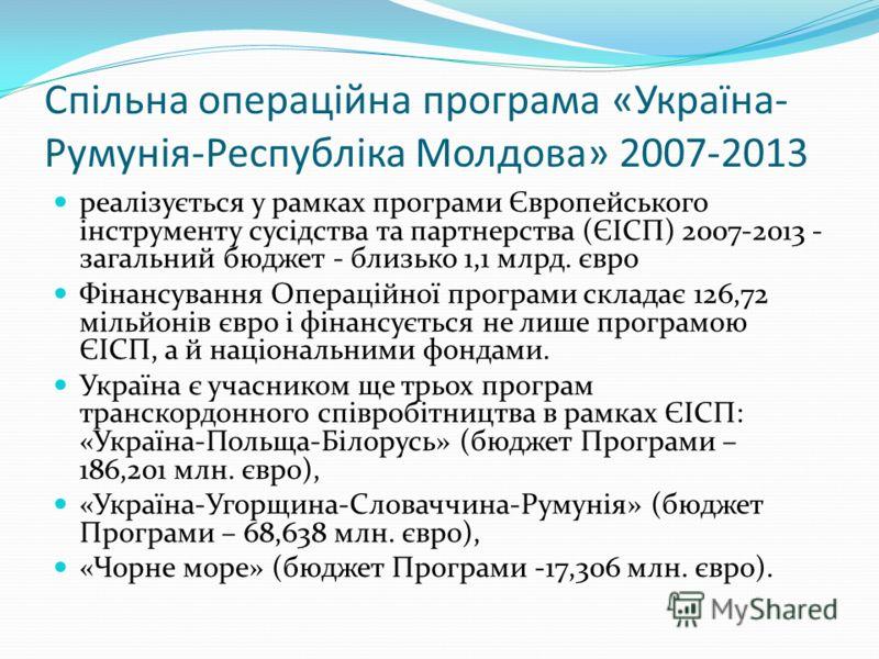 Спільна операційна програма «Україна- Румунія-Республіка Молдова» 2007-2013 реалізується у рамках програми Європейського інструменту сусідства та партнерства (ЄІСП) 2007-2013 - загальний бюджет - близько 1,1 млрд. євро Фінансування Операційної програ