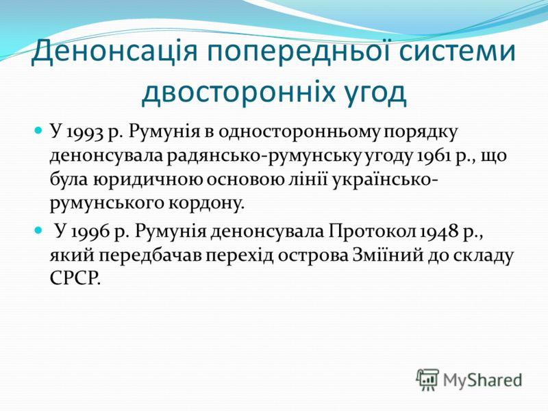 Денонсація попередньої системи двосторонніх угод У 1993 р. Румунія в односторонньому порядку денонсувала радянсько-румунську угоду 1961 р., що була юридичною основою лінії українсько- румунського кордону. У 1996 р. Румунія денонсувала Протокол 1948 р
