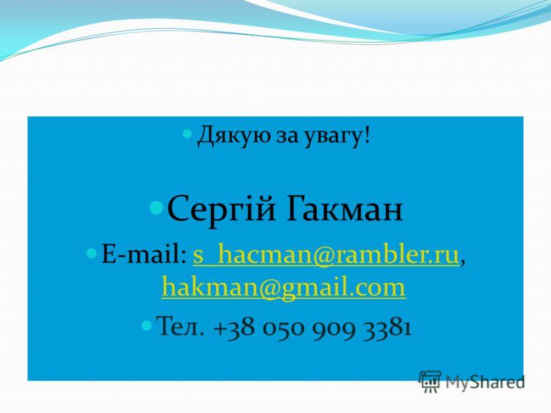 Дякую за увагу! Сергій Гакман E-mail: s_hacman@rambler.ru, hakman@gmail.coms_hacman@rambler.ru hakman@gmail.com Тел. +38 050 909 3381