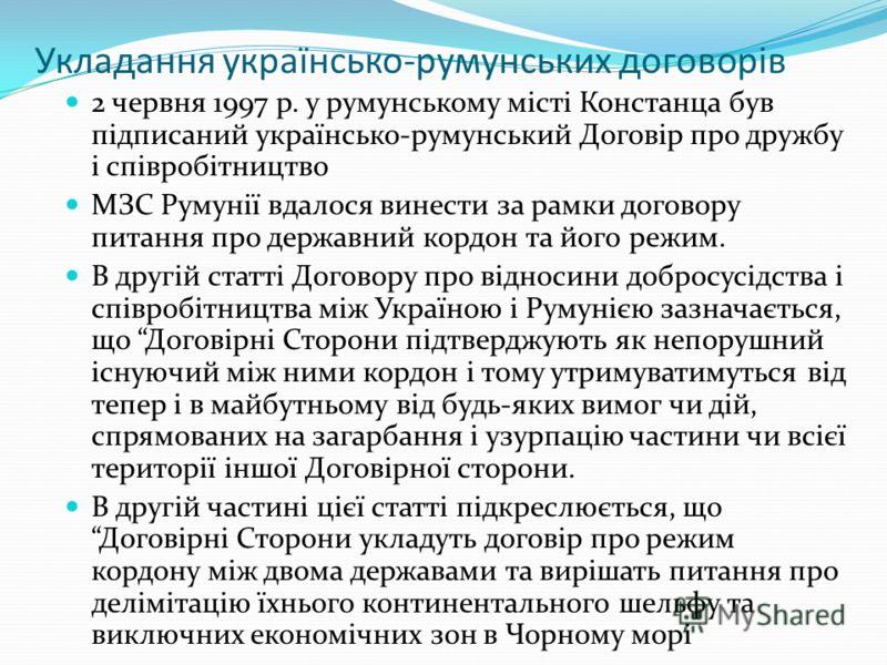 Укладання українсько-румунських договорів 2 червня 1997 р. у румунському місті Констанца був підписаний українсько-румунський Договір про дружбу і співробітництво МЗС Румунії вдалося винести за рамки договору питання про державний кордон та його режи